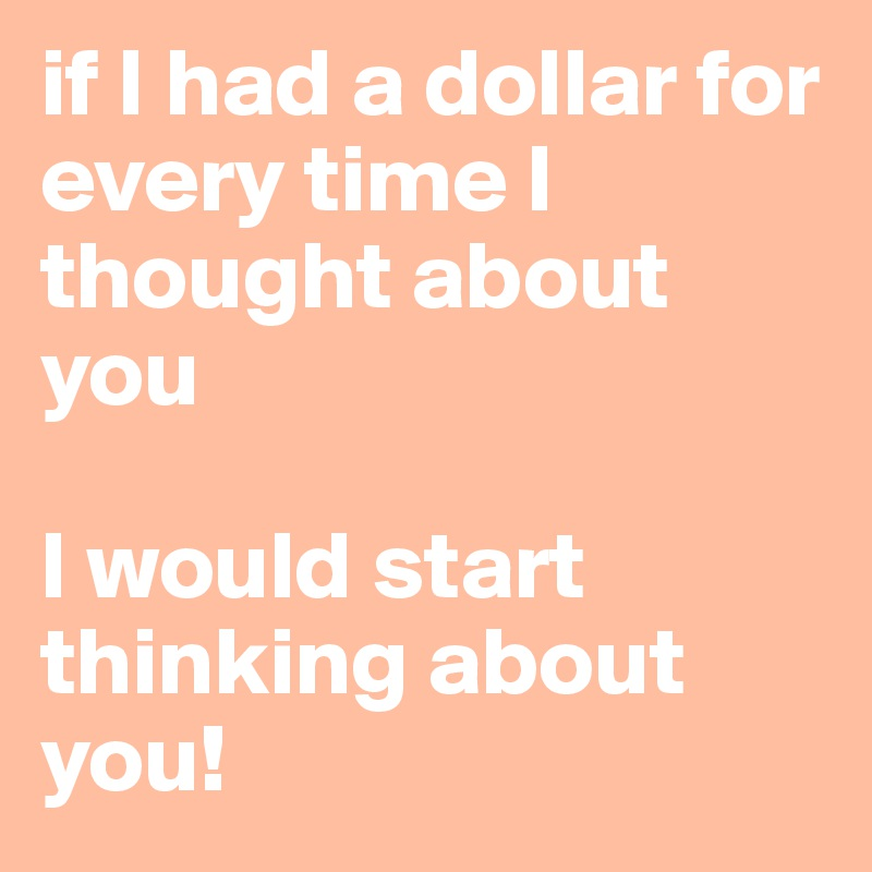 if I had a dollar for every time I thought about you  I would start thinking about you!