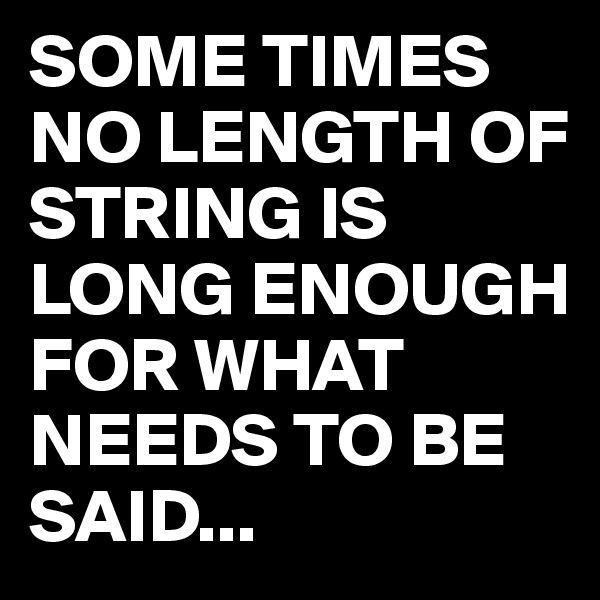 SOME TIMES NO LENGTH OF STRING IS LONG ENOUGH FOR WHAT NEEDS TO BE SAID...