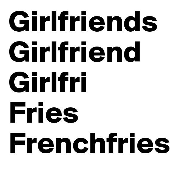 Girlfriends       Girlfriend Girlfri Fries Frenchfries