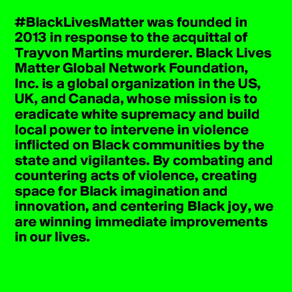 #BlackLivesMatter was founded in 2013 in response to the acquittal of Trayvon Martins murderer. Black Lives Matter Global Network Foundation, Inc. is a global organization in the US, UK, and Canada, whose mission is to eradicate white supremacy and build local power to intervene in violence inflicted on Black communities by the state and vigilantes. By combating and countering acts of violence, creating space for Black imagination and innovation, and centering Black joy, we are winning immediate improvements in our lives.