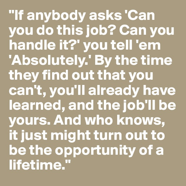 """If anybody asks 'Can you do this job? Can you handle it?' you tell 'em 'Absolutely.' By the time they find out that you can't, you'll already have learned, and the job'll be yours. And who knows, it just might turn out to be the opportunity of a lifetime."""
