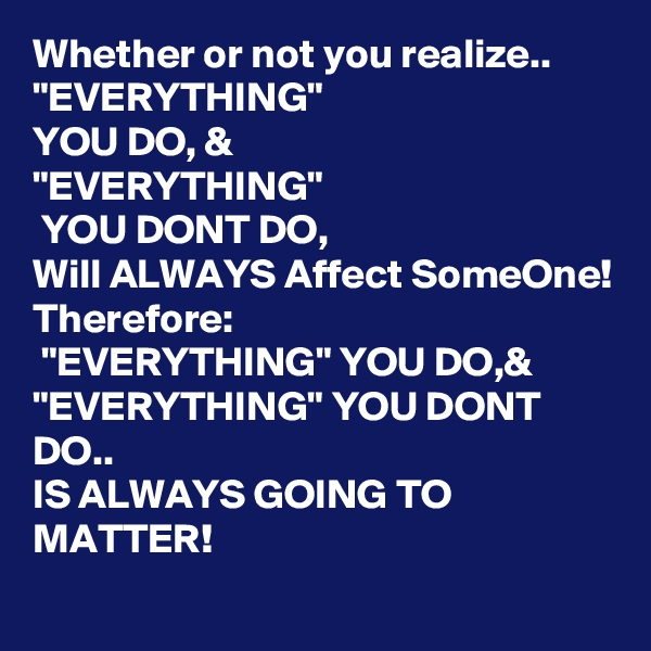 """Whether or not you realize.. """"EVERYTHING"""" YOU DO, &  """"EVERYTHING""""  YOU DONT DO, Will ALWAYS Affect SomeOne! Therefore:  """"EVERYTHING"""" YOU DO,& """"EVERYTHING"""" YOU DONT DO.. IS ALWAYS GOING TO MATTER!"""