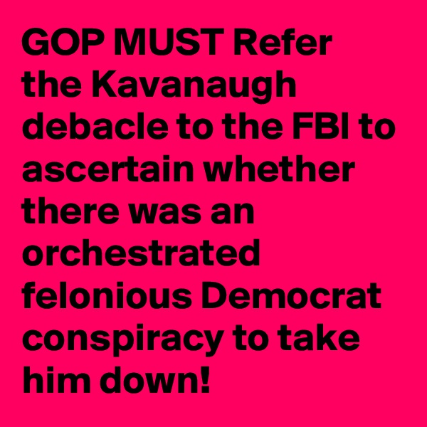 GOP MUST Refer the Kavanaugh debacle to the FBI to ascertain whether there was an orchestrated felonious Democrat conspiracy to take him down!