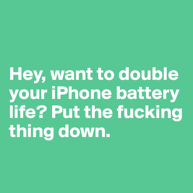 Hey, want to double your iPhone battery life? Put the fucking thing down.