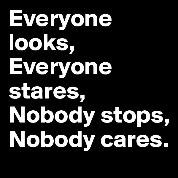 Everyone looks, Everyone stares, Nobody stops, Nobody cares.