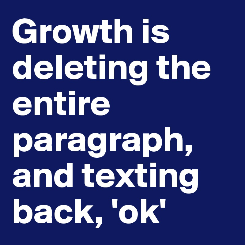 Growth is deleting the entire paragraph, and texting back, 'ok'