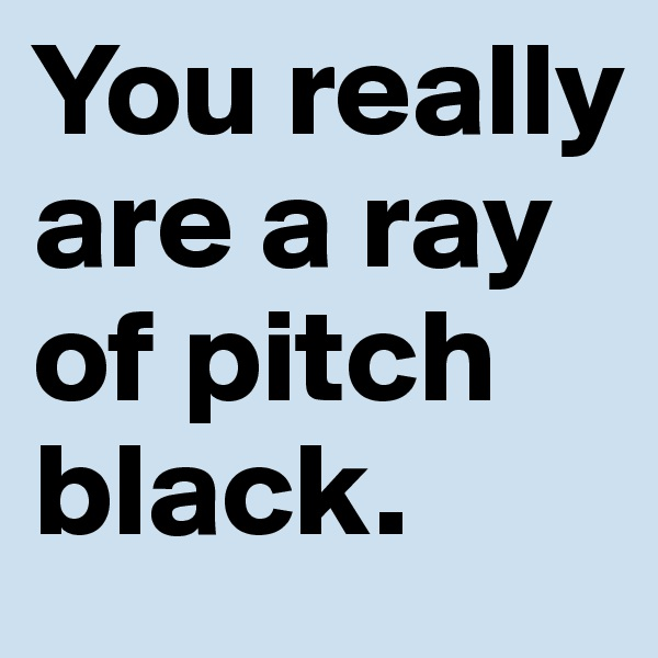 You really are a ray of pitch black.
