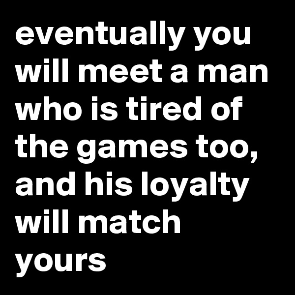 eventually you will meet a man who is tired of the games too, and his loyalty will match yours