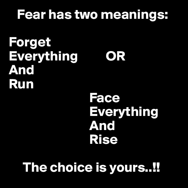 Fear has two meanings:  Forget Everything          OR And Run                              Face                              Everything                              And                              Rise       The choice is yours..!!