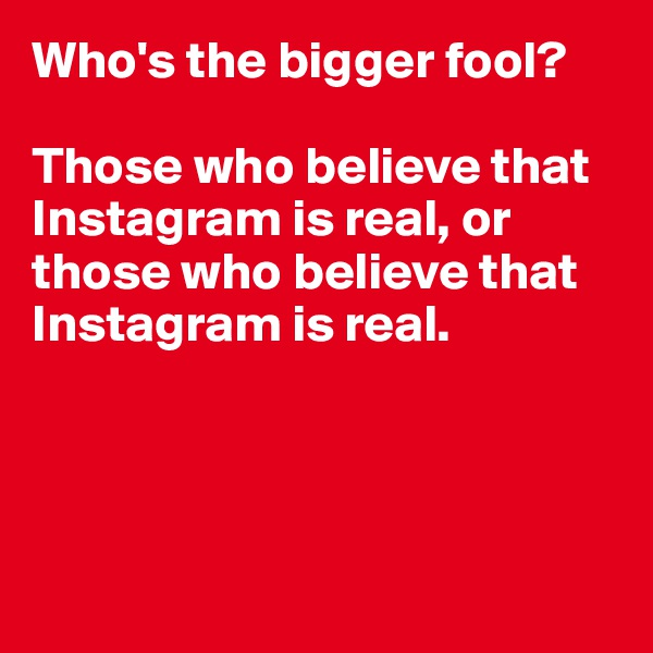 Who's the bigger fool?  Those who believe that Instagram is real, or those who believe that Instagram is real.