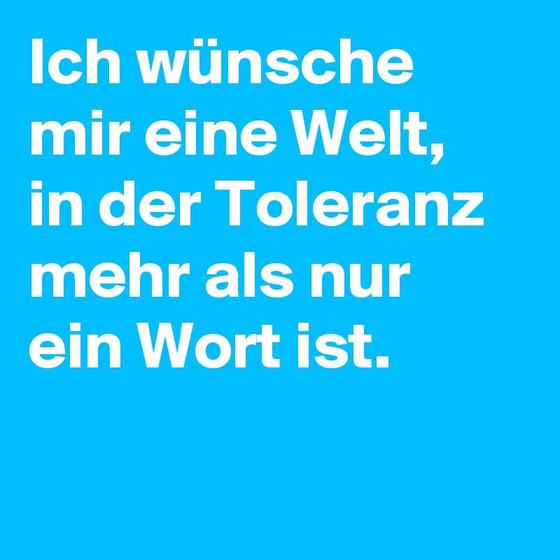Ich wünsche mir eine Welt, in der Toleranz mehr als nur ein Wort ist.