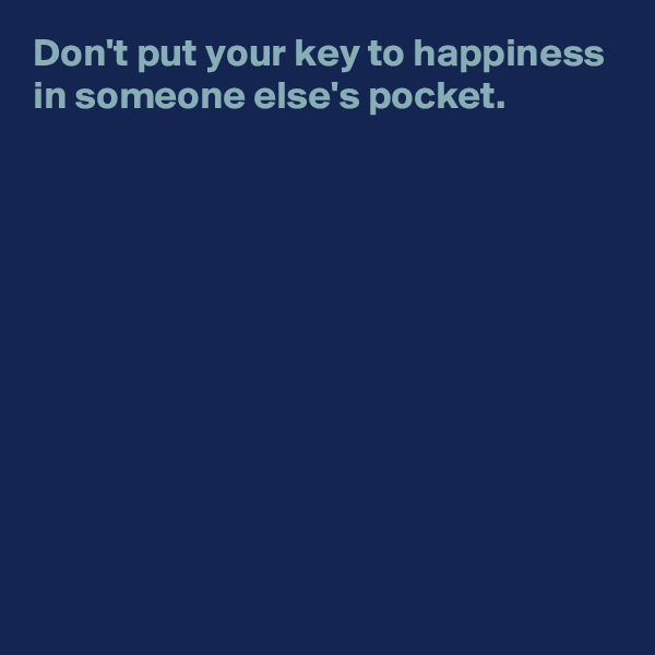 Don't put your key to happiness in someone else's pocket.