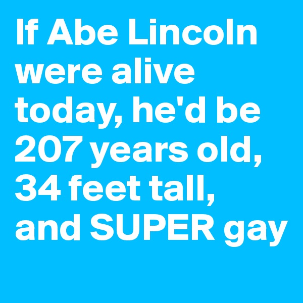 If Abe Lincoln were alive today, he'd be 207 years old, 34 feet tall, and SUPER gay