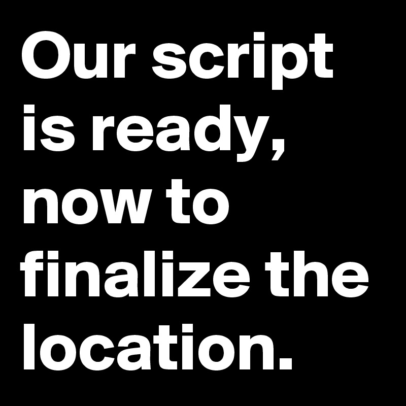Our script is ready, now to finalize the location.