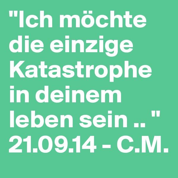 """""""Ich möchte die einzige Katastrophe in deinem leben sein .. """" 21.09.14 - C.M."""