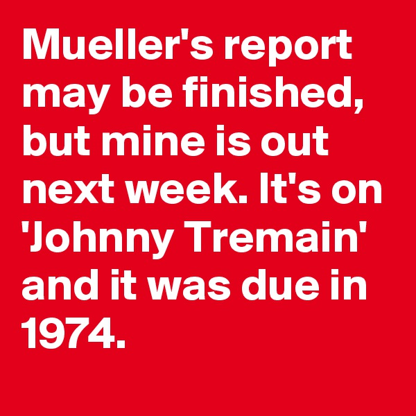 Mueller's report may be finished, but mine is out next week. It's on 'Johnny Tremain' and it was due in 1974.