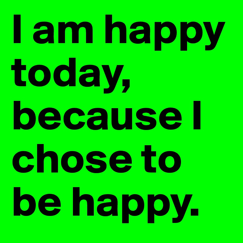 I Am Happy Today Because I Chose To Be Happy Post By Lollip On
