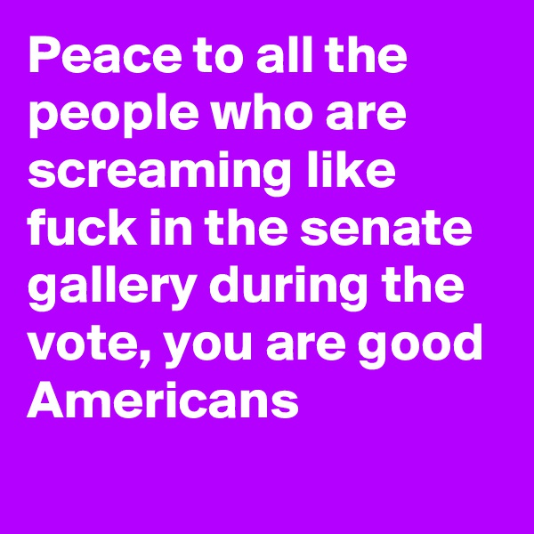 Peace to all the people who are screaming like fuck in the senate gallery during the vote, you are good Americans