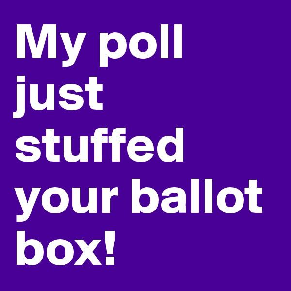 My poll just stuffed your ballot box!