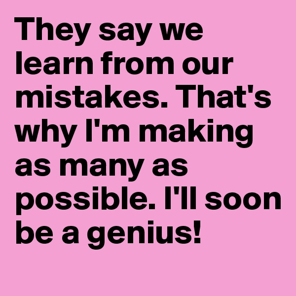 They say we learn from our mistakes. That's why I'm making as many as possible. I'll soon be a genius!