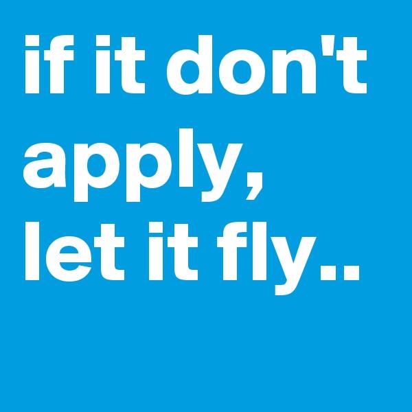 if it don't apply, let it fly..