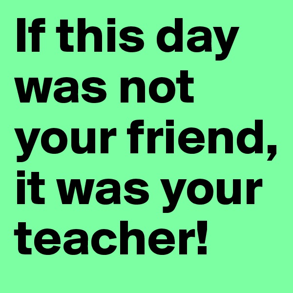 If this day was not your friend, it was your teacher!