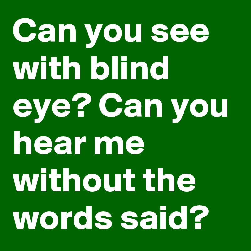 Can you see with blind eye? Can you hear me without the words said?