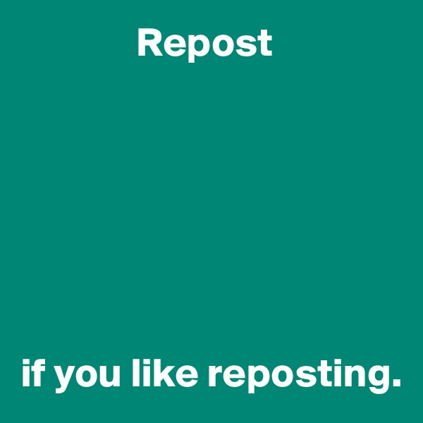 Repost        if you like reposting.