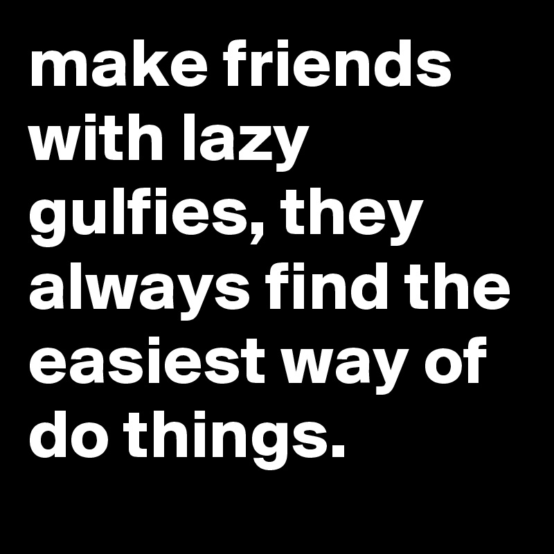make friends with lazy gulfies, they always find the easiest way of do things.