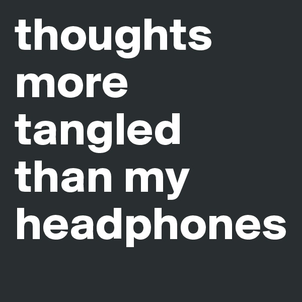 thoughts more tangled than my headphones