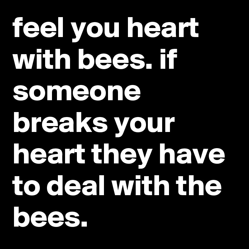 Feel You Heart With Bees If Someone Breaks Your Heart They Have To