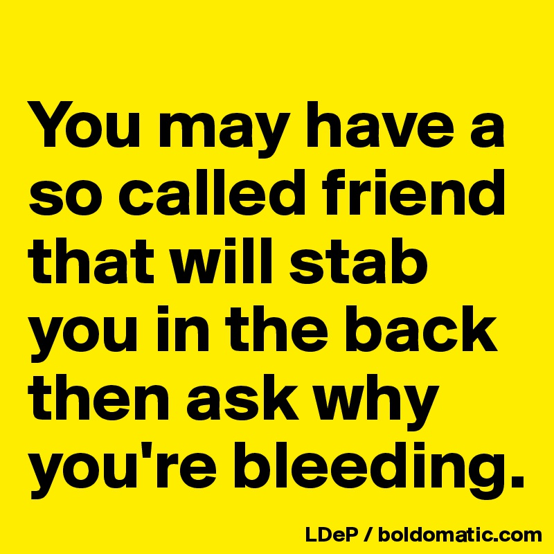 You May Have A So Called Friend That Will Stab You In The Back Then