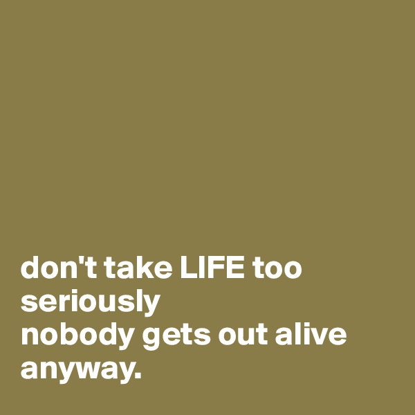 don't take LIFE too seriously  nobody gets out alive anyway.