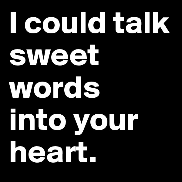 I could talk  sweet words  into your heart.