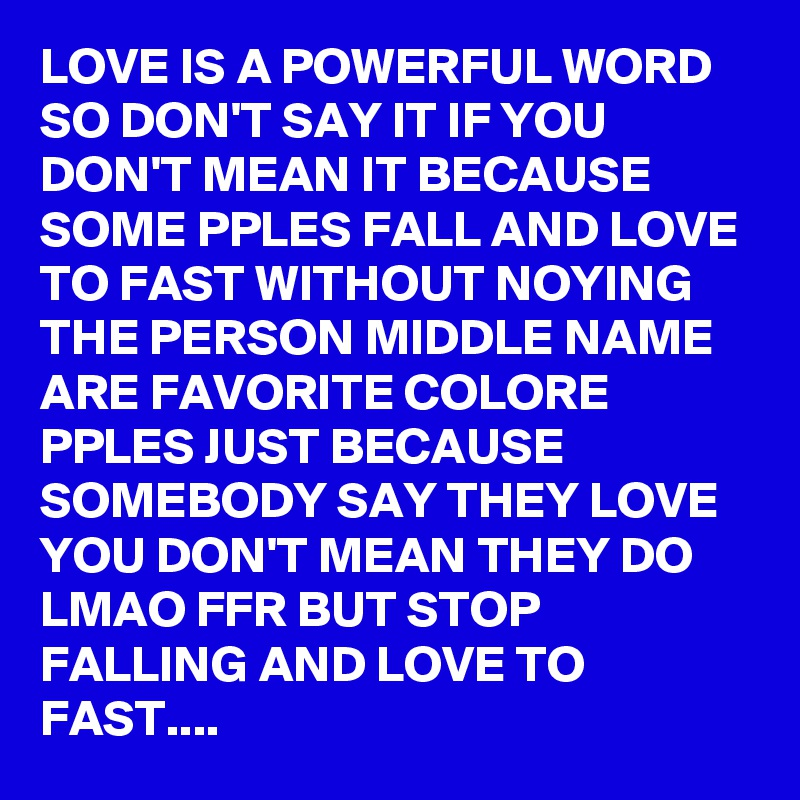 Love Is A Powerful Word So Dont Say It If You Dont Mean It Because Some Pples Fall And Love To Fast Without Noying The Person Middle Name Are Favorite