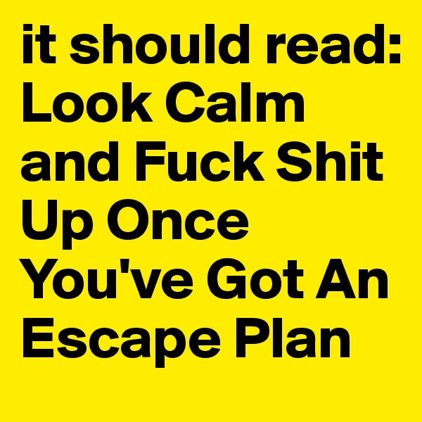 it should read: Look Calm and Fuck Shit Up Once  You've Got An Escape Plan