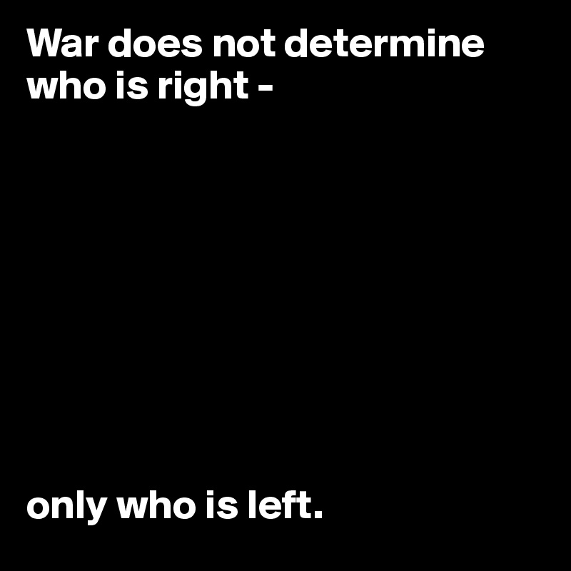 War does not determine who is right -           only who is left.