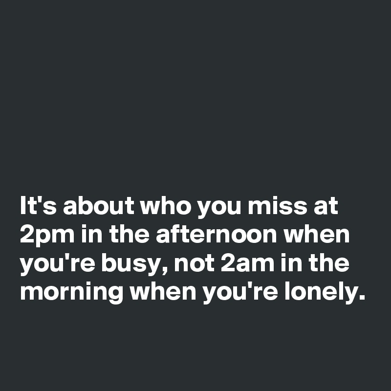 It's about who you miss at 2pm in the afternoon when you're busy, not 2am in the morning when you're lonely.