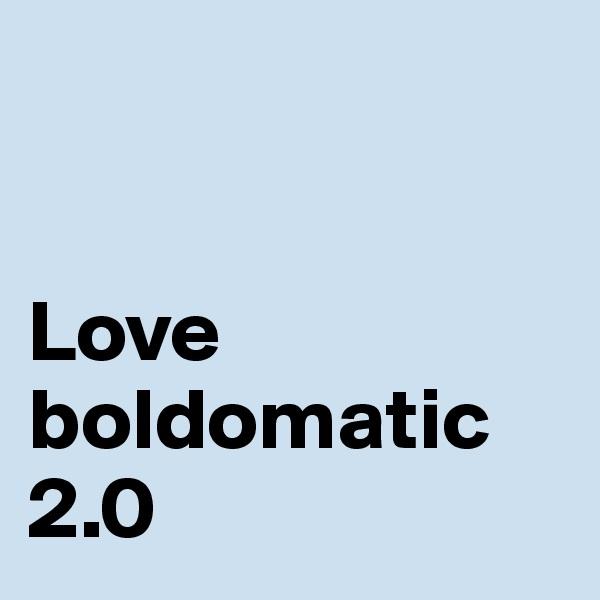 Love boldomatic 2.0