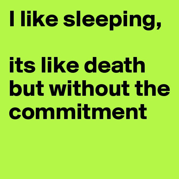 I like sleeping,   its like death but without the commitment