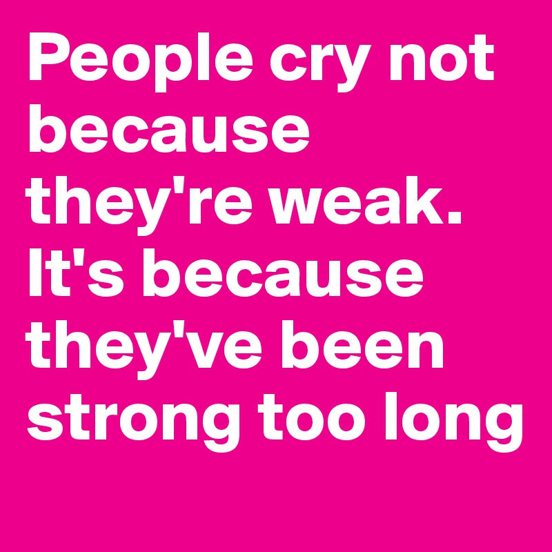 People cry not because they're weak. It's because they've been strong too long