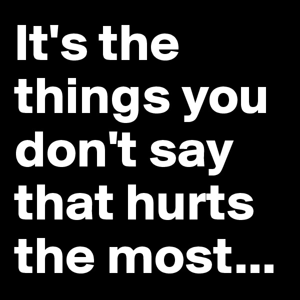 It's the things you don't say that hurts the most...