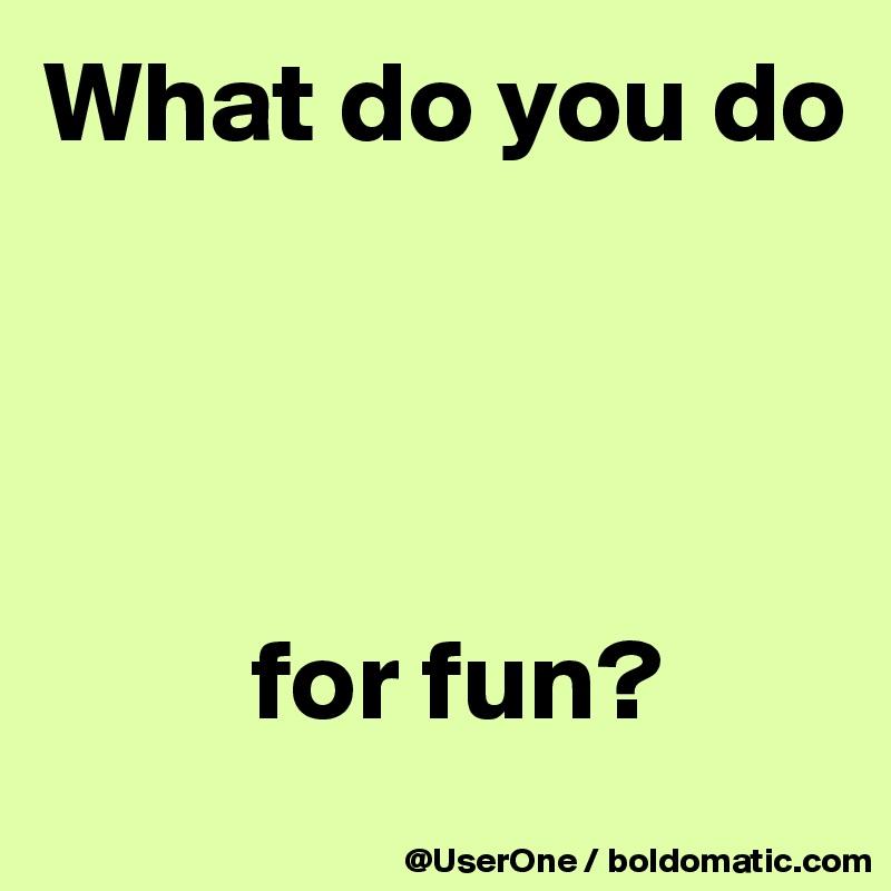 What Do You Do For Fun?  What Do You Do For Fun