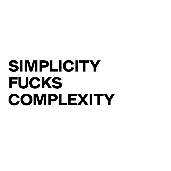 SIMPLICITY FUCKS COMPLEXITY