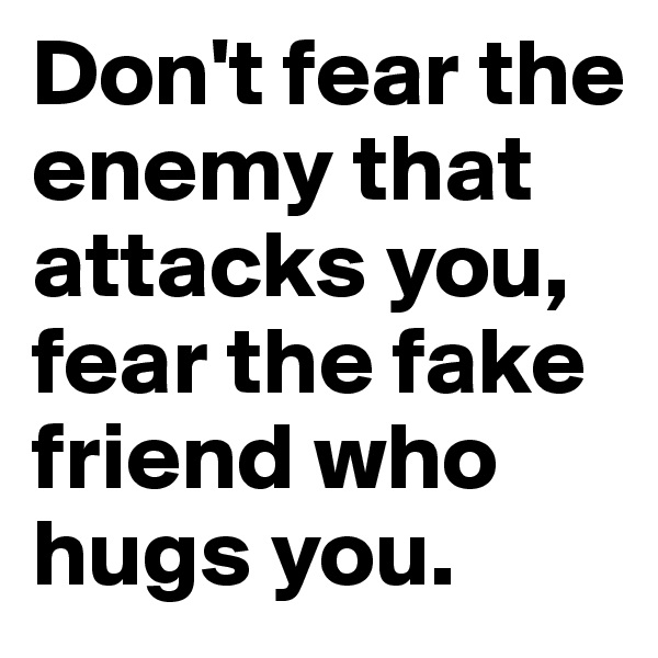 Don't fear the enemy that attacks you, fear the fake friend who hugs you.