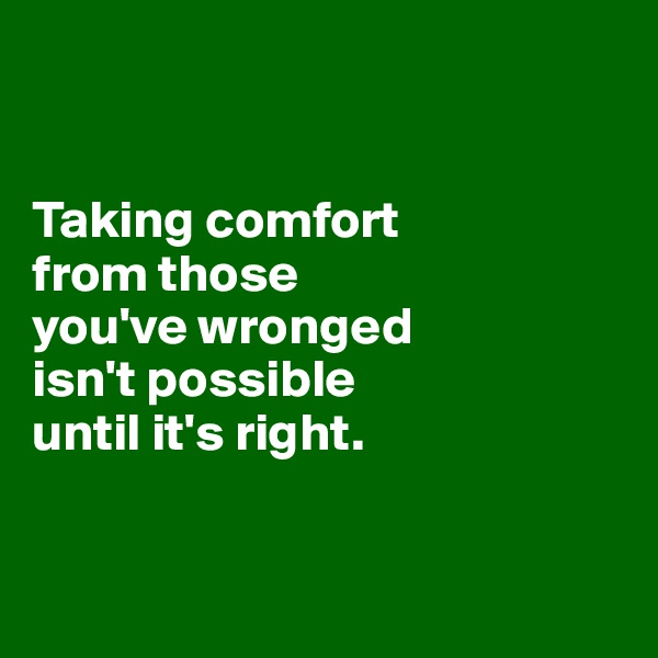 Taking comfort  from those  you've wronged  isn't possible  until it's right.