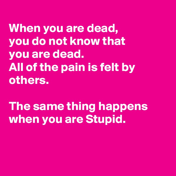 When you are dead, you do not know that  you are dead.  All of the pain is felt by others.   The same thing happens when you are Stupid.