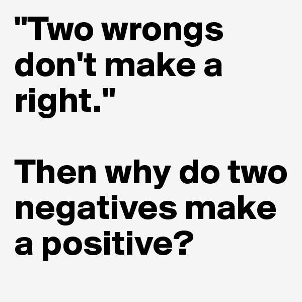"""""""Two wrongs don't make a right.""""   Then why do two negatives make a positive?"""