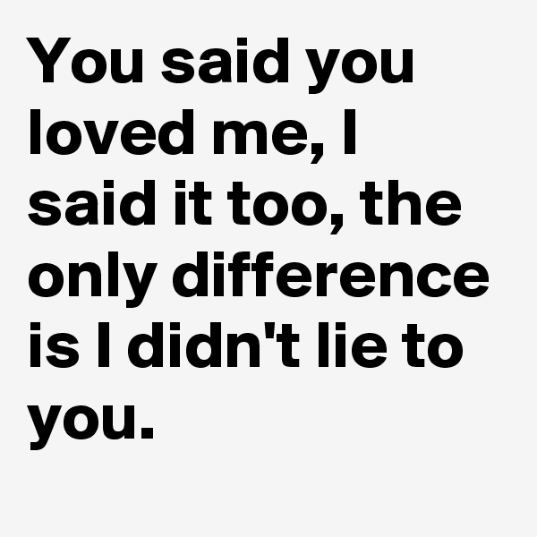 You said you loved me, I said it too, the only difference is I didn't lie to you.
