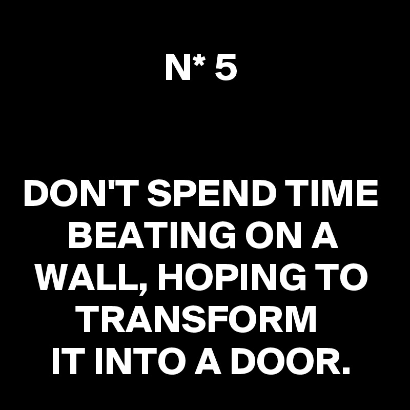 N* 5   DON'T SPEND TIME BEATING ON A WALL, HOPING TO TRANSFORM  IT INTO A DOOR.